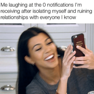 Relationships, Irl, and Me IRL: Me laughing at the O notifications I'm  receiving after isolating myself and ruining  relationships with everyone l know Me irl