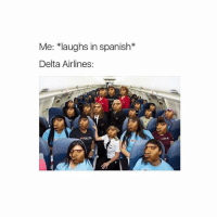 """Memes, Racism, and Spanish: Me: *laughs in spanish  Delta Airlines  DELT  INDELATA Everyone mad @ delta even tho the video the guy made was fake.. • EDIT: they admitted one of their other videos that went viral [extremely] was staged. Also, it possibly isn't """"fake"""" but they were recording a social experiment of SHOUTING at people and in the plane, so they had every right to get their asses kicked off. Afterwards they only released this video. They weren't even speaking Arabic, or at least not that someone else on the plane who spoke it could UNDERSTAND. Someone who DID was actually their and couldn't understand shit they were saying. After someone told them to stop shouting they did more and worse 👏🏼 this wasn't racism, and stop letting twitter videos taken out of context set the record for you. Do research. Stop hopping on the bandwagon to claim racism."""