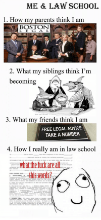 <p>Law school.</p>: ME & LAW SCHOOL  1. How my parents think I am  BOSTON  L EG A L  2. What my siblings think I'm  becoming  3. What my friends think I am  FREE LEGAL ADVICE  TAKE A NUMBER  4. How I really am in law school <p>Law school.</p>