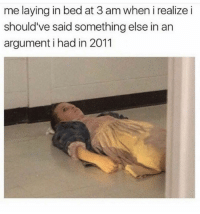Funny, Smh, and Time: me laying in bed at 3 am when i realize i  should've said something else in an  argument i had in 2011 Smh take me back in time 💁🏼‍♀️