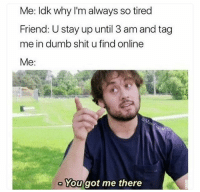Dumb, Funny, and Shit: Me: ldk why I'm always so tired  Friend: U stay up until 3 am and tag  me in dumb shit u find online  Me:  a/  Yougot me there Got me there 😂💯 NoChill