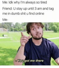 Dumb, Funny, and Shit: Me: ldk why I'm always so tired  Friend: U stay up until 3 am and tag  me in dumb shit u find online  Me:  You got me there Memin' at 2 am