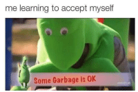 me irl: me learning to accept myself  Some Garbage is 0K me irl