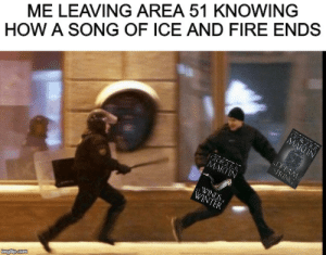 Are we doing Area 51 memes here?: ME LEAVING AREA 51 KNOWING  HOW A SONG OF ICE AND FIRE ENDS  CRERR  MARTIN  DREAM  PRING  MARTIN  WINDS  WINTER  imgiip.com Are we doing Area 51 memes here?