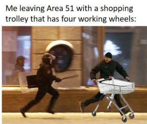 The Area 51 raid is still happening right?: Me leaving Area 51 with a shopping  trolley that has four working wheels: The Area 51 raid is still happening right?