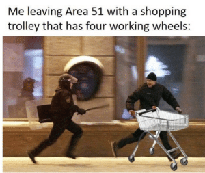 youlovetoseeit:  we can dream: Me leaving Area 51 with a shopping  trolley that has four working wheels: youlovetoseeit:  we can dream