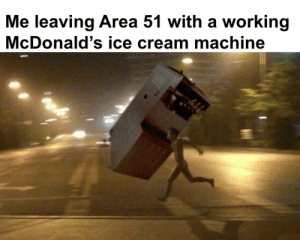 Dad, McDonalds, and Ice Cream: Me leaving Area 51 with a working  McDonald's ice cream machine Hopefully dad will notice me once this goes viral