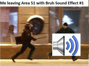 Me_irl: Me leaving Area 51 with Bruh Sound Effect Me_irl