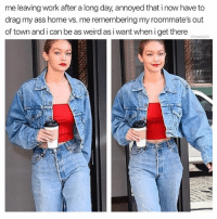 Ass, Memes, and Weird: me leaving work after a long day, annoyed that i now have to  drag my ass home vs. me remembering my roommate's out  of town and i can be as weird as i want when i get there  ta Let the weirdness commence.