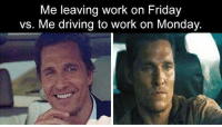 leaving work: Me leaving work on Friday  vs. Me driving to work on Monday.