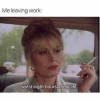 Life, Work, and Girl Memes: Me leaving work:  worst eight hours of my life Not not dramatic