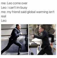 Come Over, Funny, and Global Warming: me: Leo come over  Leo: i can't im busy  me: my friend said global warming isn't  real  Leo Leo, you're the best! (@memes)