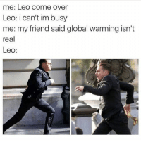 Come Over, Global Warming, and Memes: me: Leo come over  Leo: i can't im busy  me: my friend said global warming isn't  real  Leo:  Ar you'd think he would be pro-global warming since the Titanic hit an iceberg and Jack froze to death in a cold ocean and by the oceans warming up that could've been prevented but now he's the hero we all need