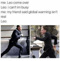 I love you Leo @_kevinboner: me: Leo come over  Leo: i can't im busy  me: my friend said global warming isn't  real  Leo: I love you Leo @_kevinboner