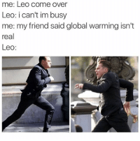 🤣😂😂😂😂: me: Leo come over  Leo: i can't im busy  me: my friend said global warming isn't  real  Leo: 🤣😂😂😂😂