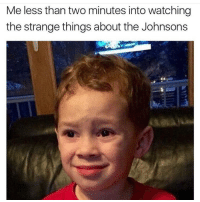 Memes, 🤖, and Da Fuck: Me less than two minutes into watching  the strange things about the Johnsons Da fuck TheStrangeThingsAboutTheJohnsons whothoughtofthisbullshit howdoyoufindactors fortheseparts whofinancedthisbullshit imdeeplydisturbed nothintoseehere keepitmoving 😷😷😷😷😷😷