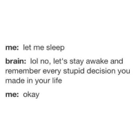 Life, Lol, and Brain: me: let me sleep  brain: lol no, let's stay awake and  remember every stupid decision you  made in your life  me: okay