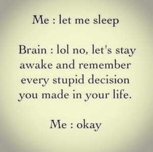 Dank, Life, and Lol: Me: let me sleep  Brain: lol no, let's stay  awake and remember  every stupid decision  you made in your life  Me: oka