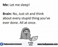 stupid: Me: Let me sleep!  Brain: No, Just sit and think  about every stupid thing you've  ever done. All at once.  FUNK  /funky ouentertainment  YOU  www.funkyounow.com