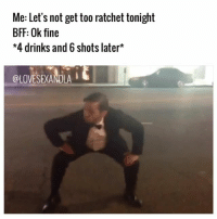 Memes, Ratchet, and Ratchetness: Me: Let's not get too ratchet tonight  BFF: Ok fine  *4 drinks and 6 shots later  @LOVESEXANDLA Me and @instasteel tonight 😭