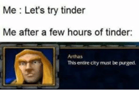 tinder: Me : Let's try tinder  Me after a few hours of tinder:  Arthas  This entire city must be purged