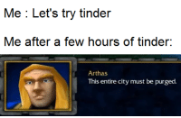 lich king: Me : Let's try tinder  Me after a few hours of tinder:  Arthas  This entire city must be purged.