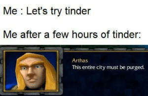 How it feels like swiping in a major city.: Me : Let's try tinder  Me after a few hours of tinder:  Arthas  This entire city must be purged. How it feels like swiping in a major city.