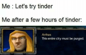 My reality…: Me Let's try tinder  Me after a few hours of tinder:  Arthas  This entire city must be purged. My reality…