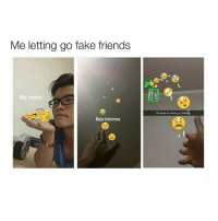 Fake, Friends, and Meme: Me letting go fake friends  My woes  Go back to where you belong  Bye bitches meme