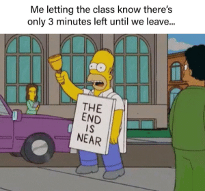 Me irl by ShitPickless MORE MEMES: Me letting the class know there's  only 3 minutes left until we leave...  THE  END  IS  NEAR Me irl by ShitPickless MORE MEMES