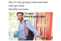 Beer, Good, and Home: Me: lI'm only going to have one beer  then go home  Me after one beer:  Cya guys  Have a good night  oCabbageCatMemes <p>wholesomeme_irl</p>