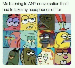 Dank, Memes, and Target: Me listening to ANY conversation that l  had to take my headphones off for Me irl by PoiterKerton MORE MEMES