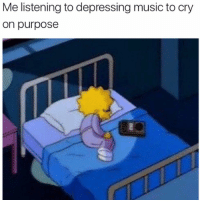 Music, Cry, and Depressing: Me listening to depressing music to cry  on purpose