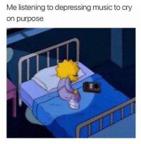Music, Good, and Dank Memes: Me listening to depressing music to cry  on purpose it just feels good