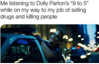 "Me irl: Me listening to Dolly Parton's ""9 to 5""  while on my way to my job of selling  drugs and killing people Me irl"