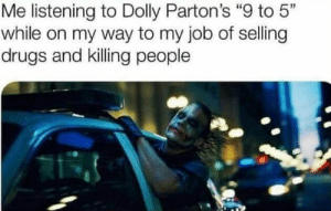 "Me irl by action_jim MORE MEMES: Me listening to Dolly Parton's ""9 to 5""  while on my way to my job of selling  drugs and killing people Me irl by action_jim MORE MEMES"