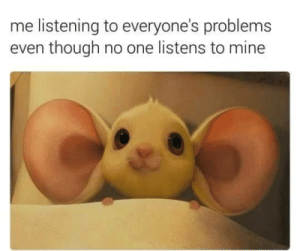 meirl by deabeatdad MORE MEMES: me listening to everyone's problems  even though no one listens to mine meirl by deabeatdad MORE MEMES