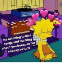 Love, Fuck, and Songs: me listening to love  songs and thinking  about you because i'm  cheesy as fuck