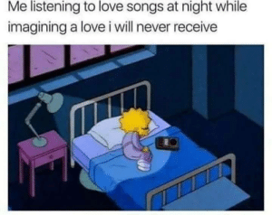 Love, Songs, and Never: Me  listening  to  love  songs at  night  while  imagining a love i will never receive