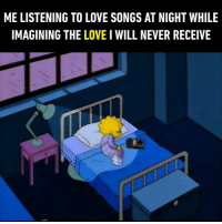 9gag, Dank, and Funny: ME LISTENING TO LOVE SONGS AT NIGHT WHILE  IMAGINING THE LOVE I WILL NEVER RECEIVE We all know that feel, don't we?  https://9gag.com/gag/aB82MR1/sc/funny?ref=fbsc