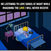 9gag, Love, and Memes: ME LISTENING TO LOVE SONGS AT NIGHT WHILE  IMAGINING THE LOVE I WILL NEVER RECEIVE Call me drama queen. Follow @9gag to laugh more. 9gag sleep music feelings
