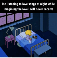 9gag, Love, and Memes: Me listening to love songs at night while  imagining the love I will never receive And have never received.⠀ By SK8TER_G1RL | TW⠀ -⠀ sleep song music 9gag