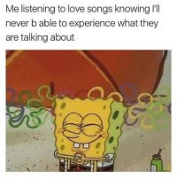 Love, Songs, and Experience: Me listening to love songs knowing I'Tl  never b able to experience what they  are talking about
