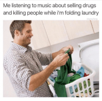 Music: Me listening to music about selling drugs  and killing people while i'm folding laundry  drarayfang