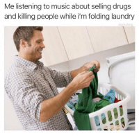 Drugs, Funny, and Laundry: Me listening to music about selling drugs  and killing people while i'm folding laundry  drgrayfang This isn't a trap house, it's a trap home @drgrayfang