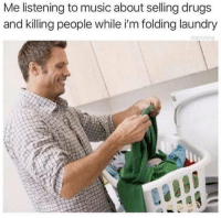 Dank, Drugs, and Laundry: Me listening to music about selling drugs  and killing people while i'm folding laundry  drayfon lawd @drgrayfang