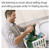 Drugs, Laundry, and Music: Me listening to music about selling drugs  and killing people while i'm folding laundry  drgrayfang Atleast I am doing something .