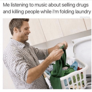 Drugs, Funny, and Laundry: Me listening to music about selling drugs  and killing people while i'm folding laundry  drgrayfang Atleast I am doing something . via /r/funny https://ift.tt/2yImFsM