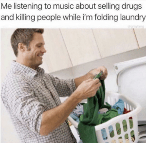 Dank, Drugs, and Laundry: Me listening to music about selling drugs  and killing people while i'm folding laundry This my jam by NotChuckNorrisesDick MORE MEMES