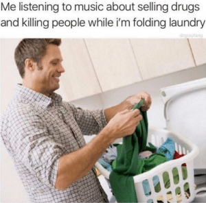 Dank, Drugs, and Laundry: Me listening to music about selling drugs  and killing people while i'm folding laundry  drarayfang me irl by _itsgomesz MORE MEMES